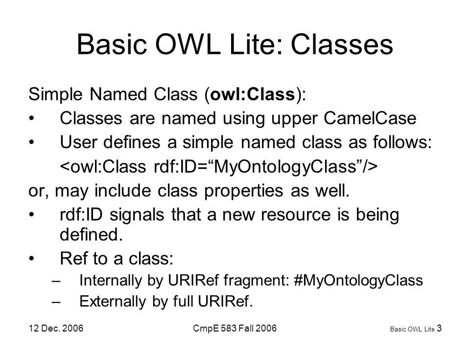 12 Dec. 2006CmpE 583 Fall 2006 Basic OWL Lite 3 Basic OWL Lite: Classes Simple Named Class (owl:Class): Classes are named using upper CamelCase User d