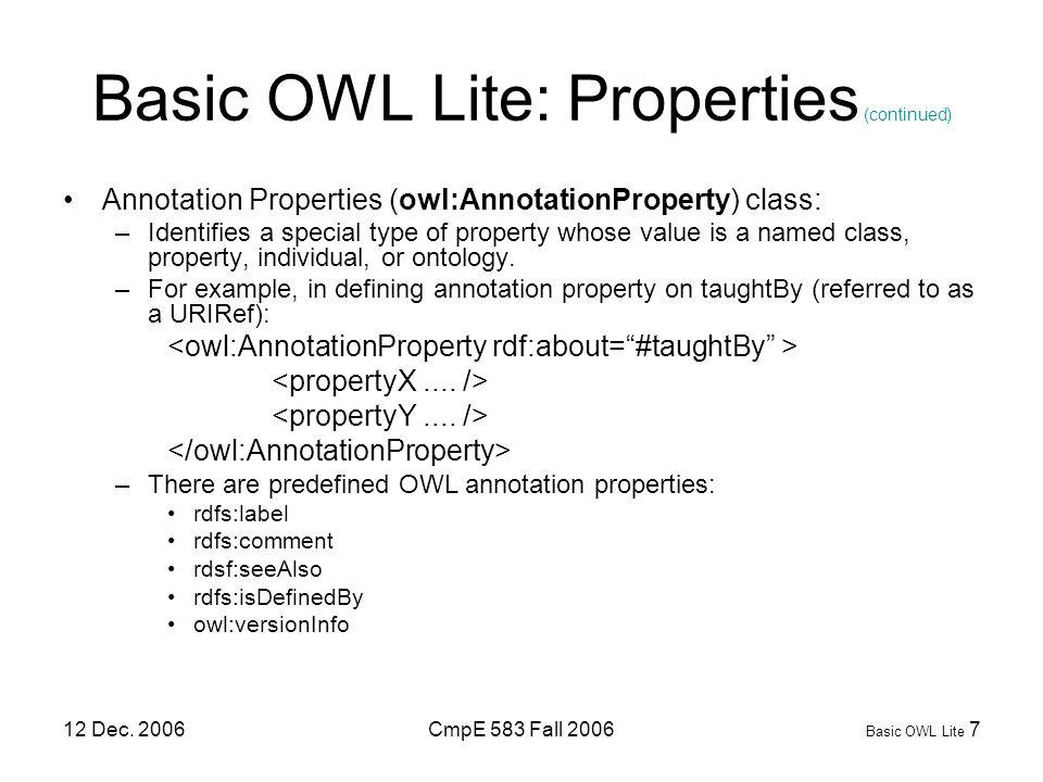 12 Dec. 2006CmpE 583 Fall 2006 Basic OWL Lite 7 Basic OWL Lite: Properties (continued) Annotation Properties (owl:AnnotationProperty) class: –Identifi