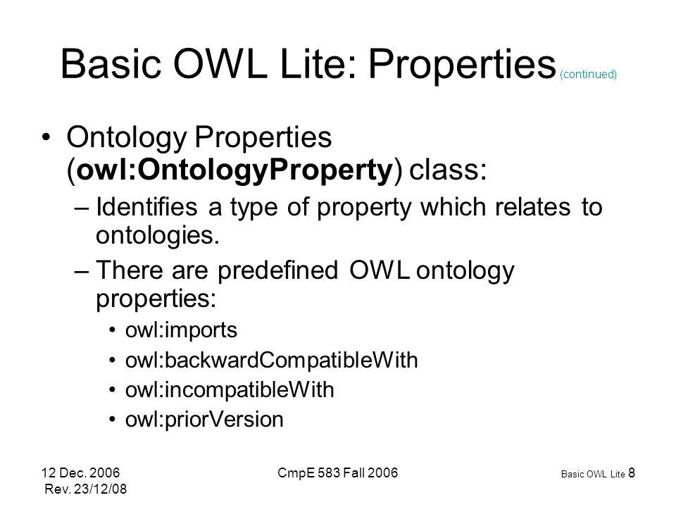 12 Dec. 2006 Rev. 23/12/08 CmpE 583 Fall 2006 Basic OWL Lite 8 Basic OWL Lite: Properties (continued) Ontology Properties (owl:OntologyProperty) class