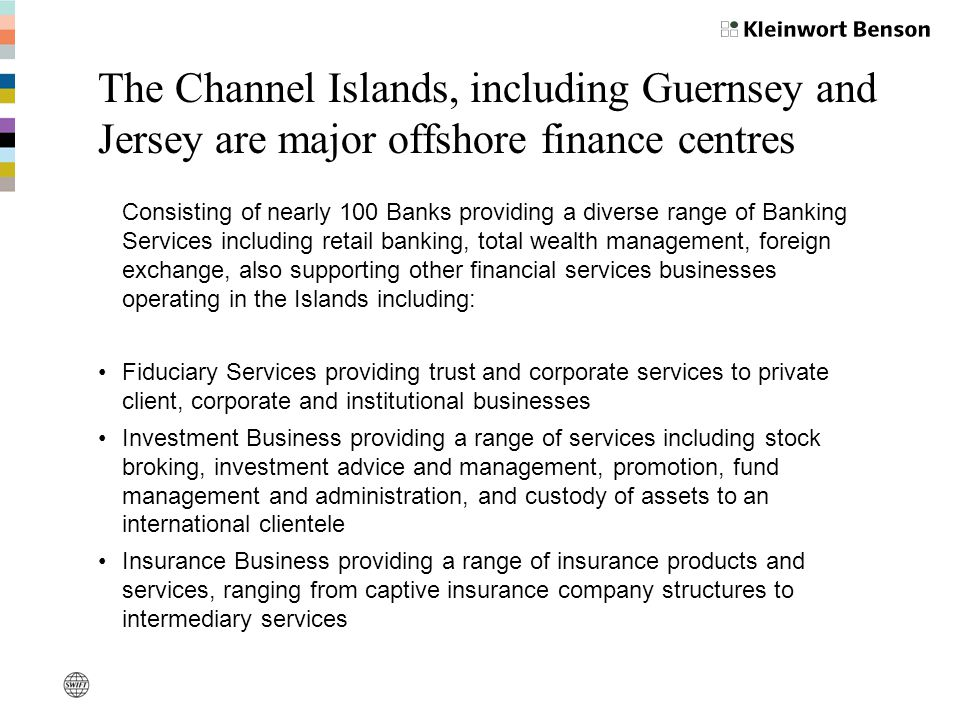 The Channel Islands, including Guernsey and Jersey are major offshore finance centres Consisting of nearly 100 Banks providing a diverse range of Banking Services including retail banking, total wealth management, foreign exchange, also supporting other financial services businesses operating in the Islands including: Fiduciary Services providing trust and corporate services to private client, corporate and institutional businesses Investment Business providing a range of services including stock broking, investment advice and management, promotion, fund management and administration, and custody of assets to an international clientele Insurance Business providing a range of insurance products and services, ranging from captive insurance company structures to intermediary services