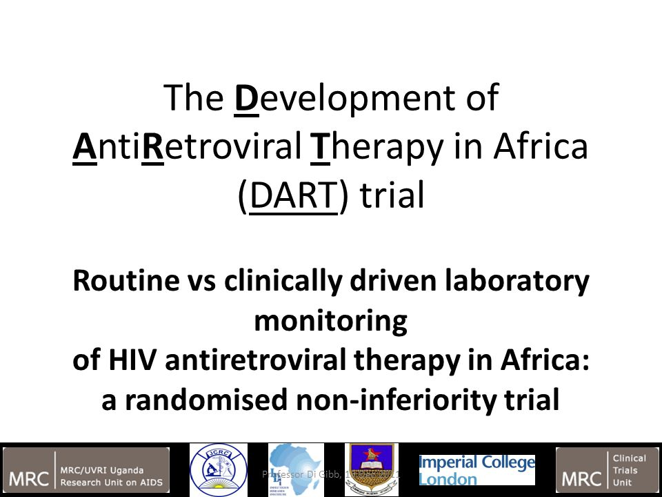 15 The Development of AntiRetroviral Therapy in Africa (DART) trial Routine vs clinically driven laboratory monitoring of HIV antiretroviral therapy in Africa: a randomised non-inferiority trial Professor Di Gibb, 13 Dec 2011