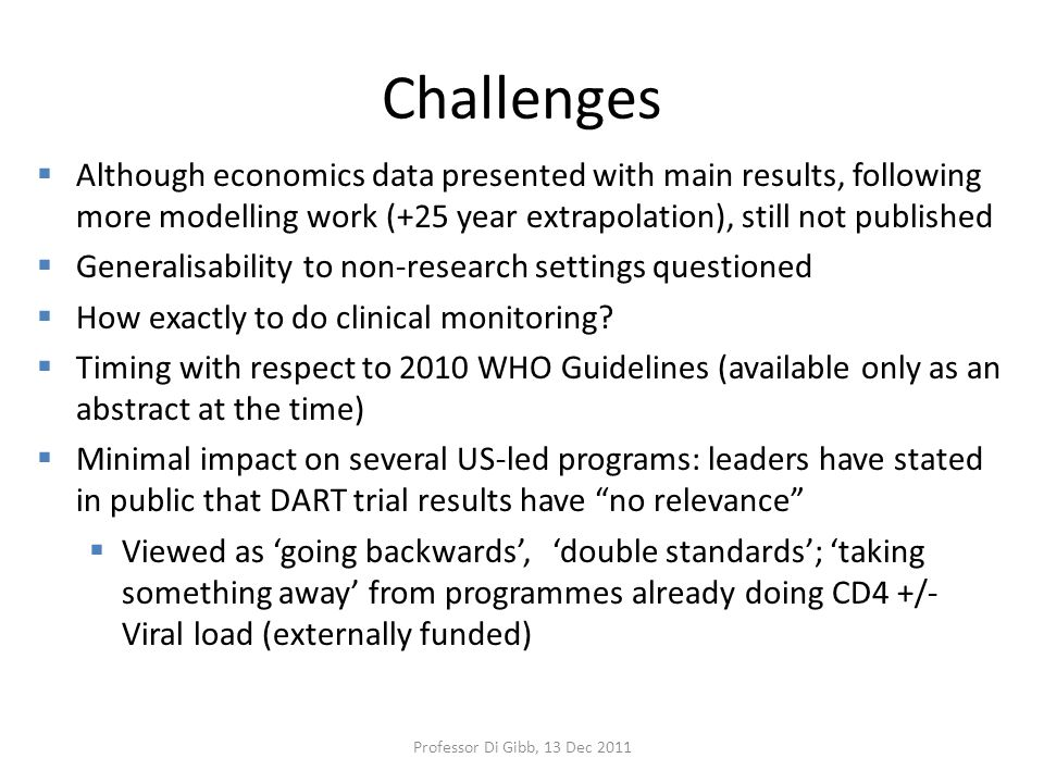 Challenges  Although economics data presented with main results, following more modelling work (+25 year extrapolation), still not published  Generalisability to non-research settings questioned  How exactly to do clinical monitoring.