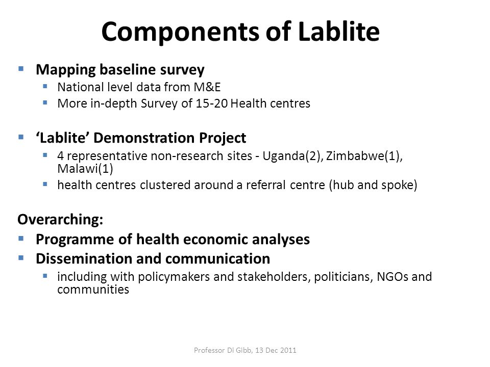 Components of Lablite  Mapping baseline survey  National level data from M&E  More in-depth Survey of 15-20 Health centres  'Lablite' Demonstration Project  4 representative non-research sites - Uganda(2), Zimbabwe(1), Malawi(1)  health centres clustered around a referral centre (hub and spoke) Overarching:  Programme of health economic analyses  Dissemination and communication  including with policymakers and stakeholders, politicians, NGOs and communities Professor Di Gibb, 13 Dec 2011