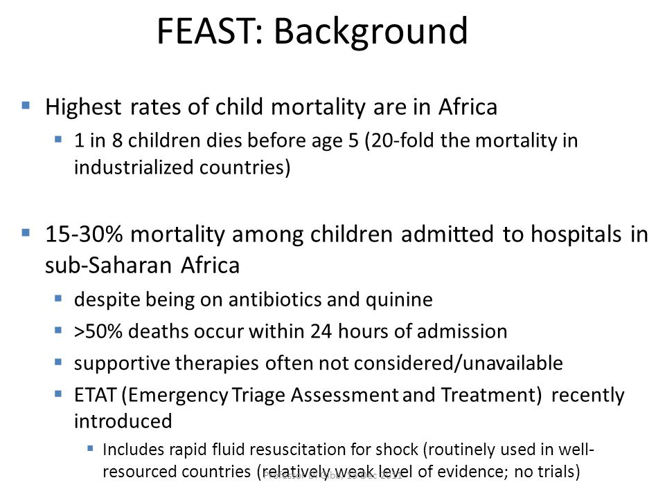 FEAST: Background  Highest rates of child mortality are in Africa  1 in 8 children dies before age 5 (20-fold the mortality in industrialized countries)  15-30% mortality among children admitted to hospitals in sub-Saharan Africa  despite being on antibiotics and quinine  >50% deaths occur within 24 hours of admission  supportive therapies often not considered/unavailable  ETAT (Emergency Triage Assessment and Treatment) recently introduced  Includes rapid fluid resuscitation for shock (routinely used in well- resourced countries (relatively weak level of evidence; no trials) Professor Di Gibb, 13 Dec 2011