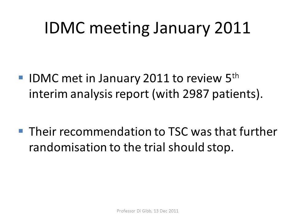 IDMC meeting January 2011  IDMC met in January 2011 to review 5 th interim analysis report (with 2987 patients).