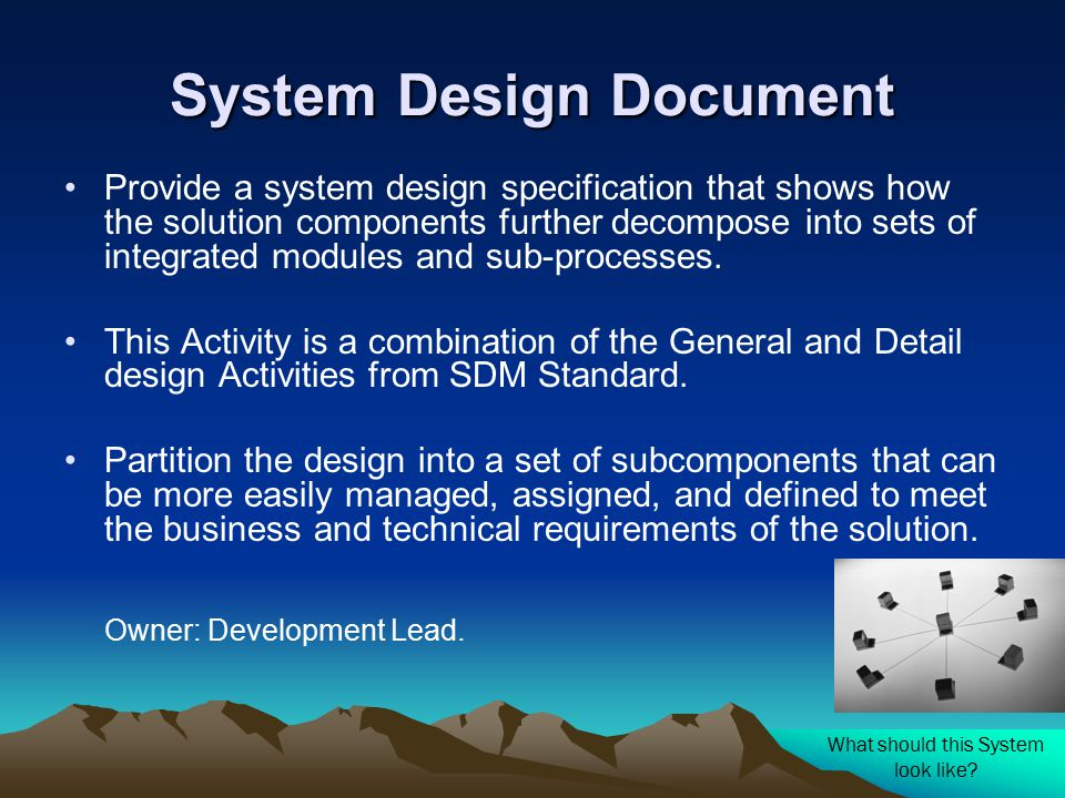 System Design Document Provide a system design specification that shows how the solution components further decompose into sets of integrated modules and sub-processes.