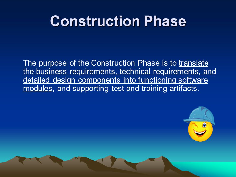 Construction Phase The purpose of the Construction Phase is to translate the business requirements, technical requirements, and detailed design components into functioning software modules, and supporting test and training artifacts.