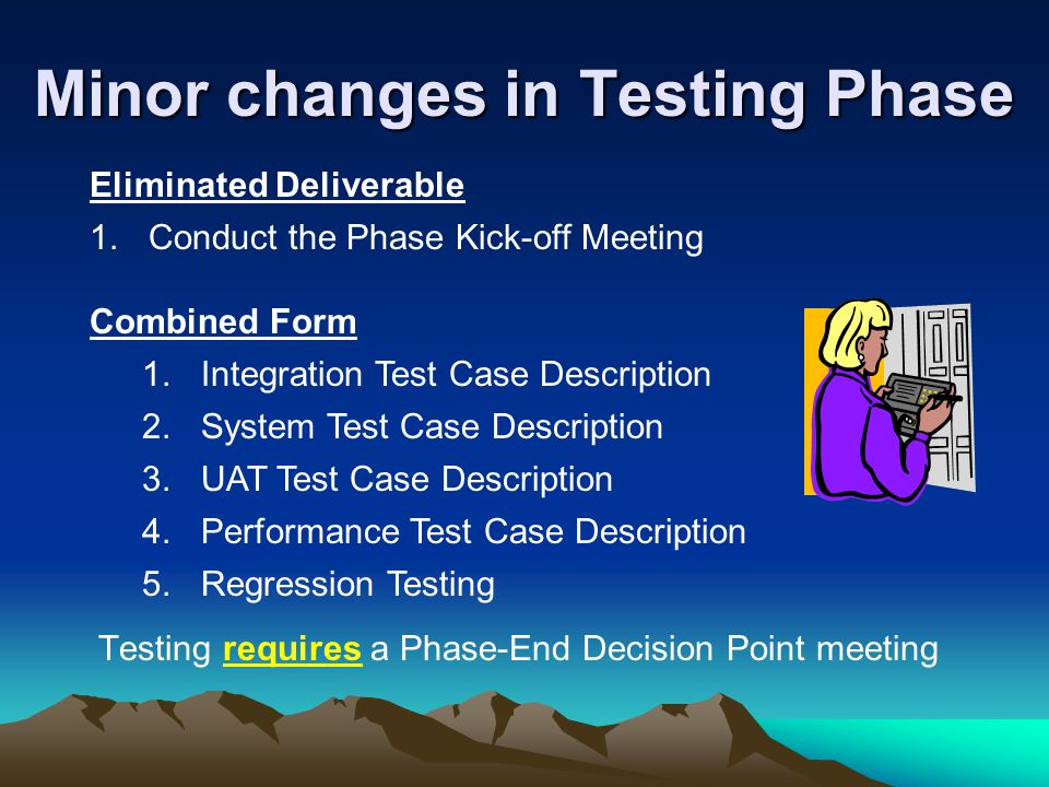 Minor changes in Testing Phase Testing requires a Phase-End Decision Point meeting Eliminated Deliverable 1.
