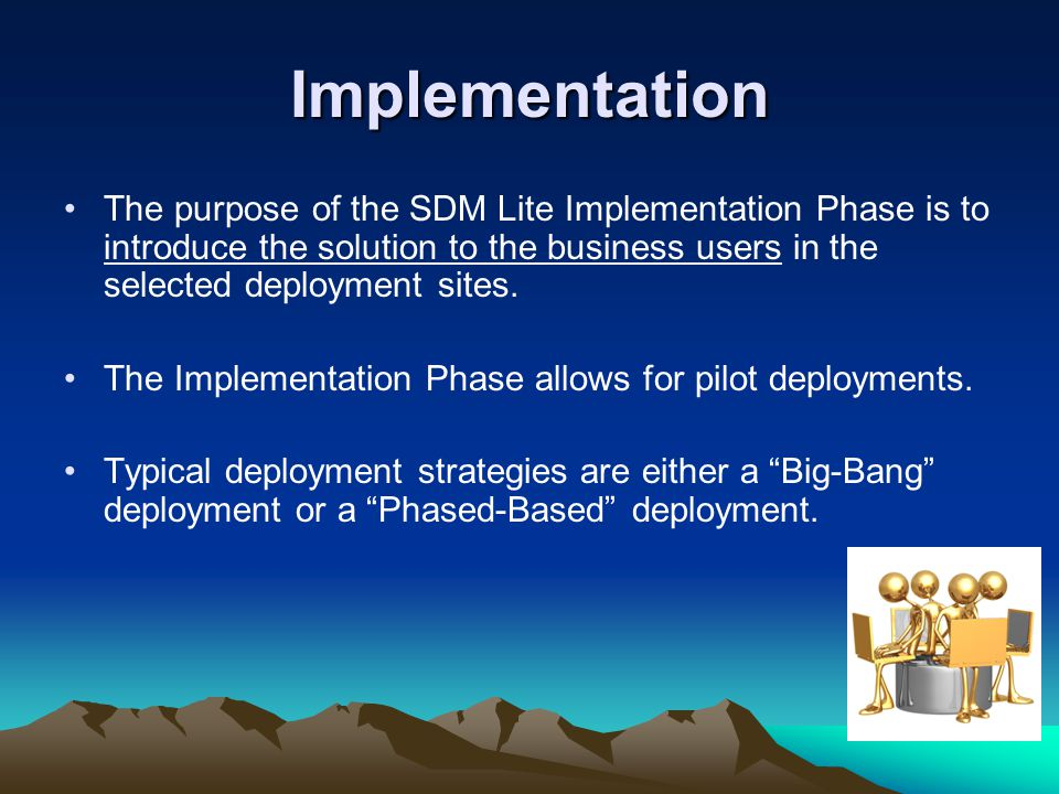 Implementation The purpose of the SDM Lite Implementation Phase is to introduce the solution to the business users in the selected deployment sites.