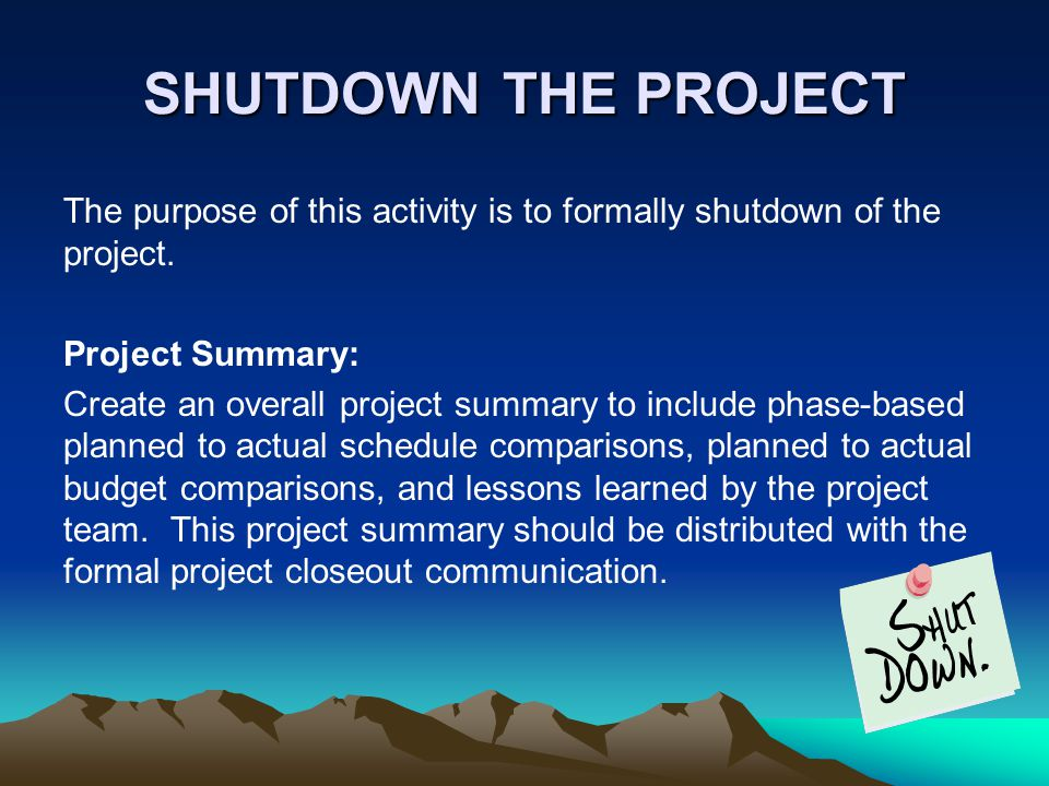 SHUTDOWN THE PROJECT SHUTDOWN THE PROJECT The purpose of this activity is to formally shutdown of the project.