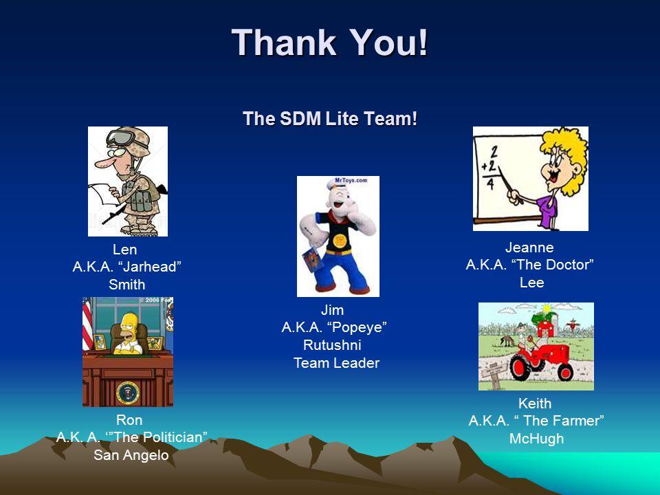 "Thank You! The SDM Lite Team! Jim A.K.A. ""Popeye"" Rutushni Team Leader Ron A.K. A. '""The Politician"" San Angelo Len A.K.A. ""Jarhead"" Smith Jeanne A.K."