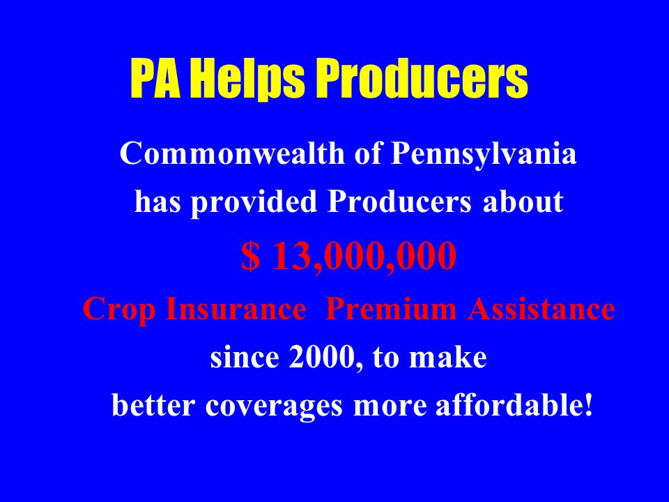PA Helps Producers Commonwealth of Pennsylvania has provided Producers about $ 13,000,000 Crop Insurance Premium Assistance since 2000, to make better