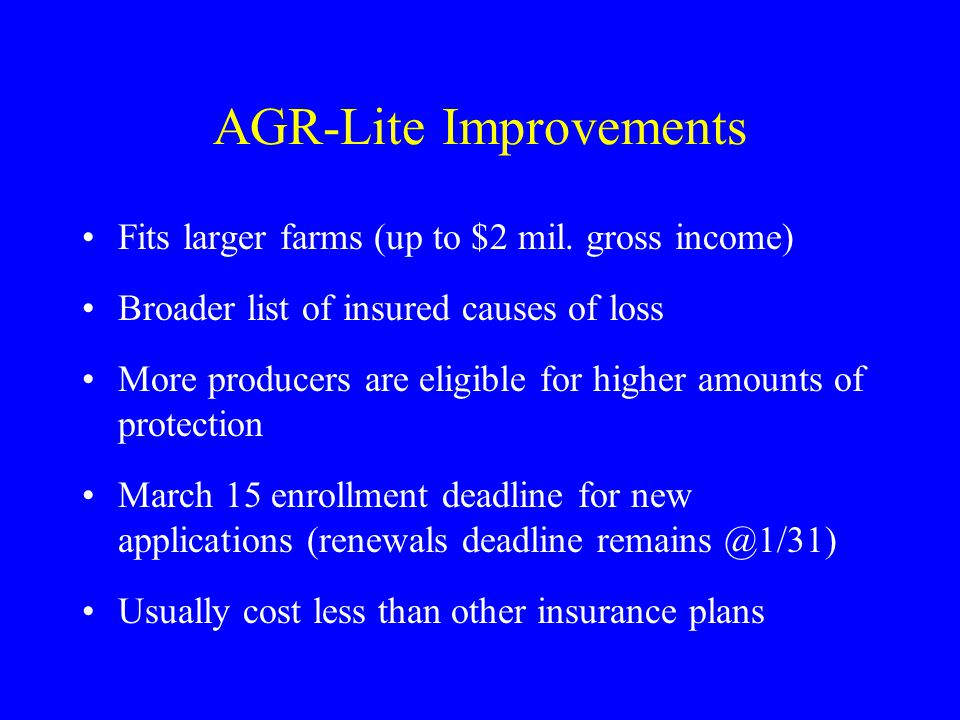 AGR-Lite Improvements Fits larger farms (up to $2 mil. gross income) Broader list of insured causes of loss More producers are eligible for higher amo