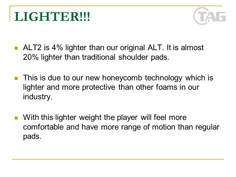 LIGHTER!!! ALT2 is 4% lighter than our original ALT. It is almost 20% lighter than traditional shoulder pads. This is due to our new honeycomb technol