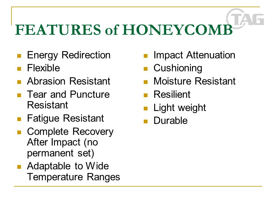 FEATURES of HONEYCOMB Energy Redirection Flexible Abrasion Resistant Tear and Puncture Resistant Fatigue Resistant Complete Recovery After Impact (no