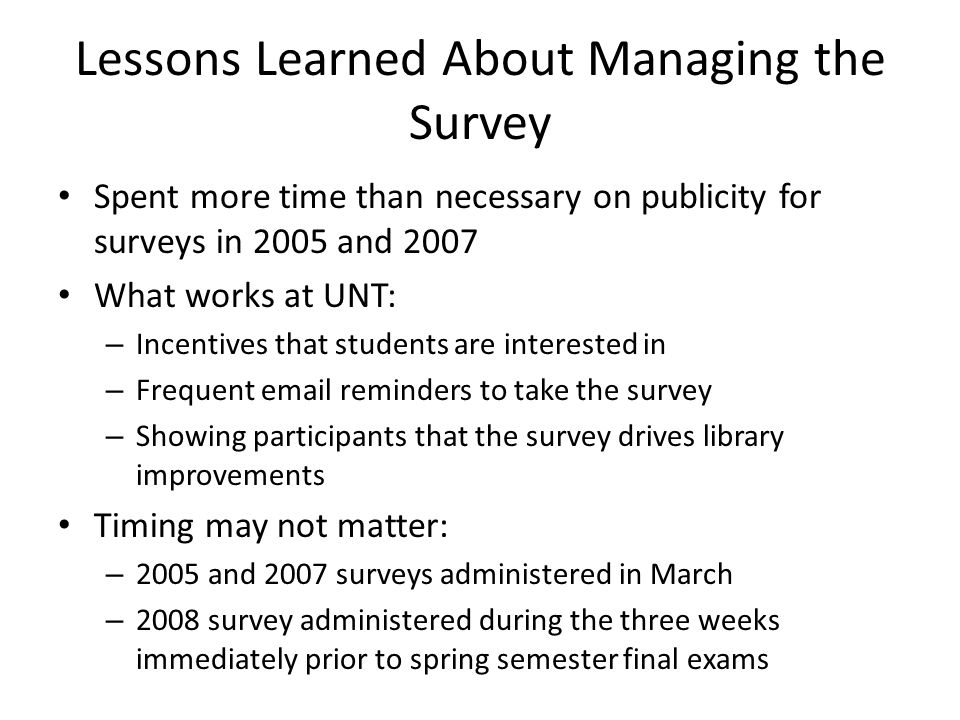 Lessons Learned About Managing the Survey Spent more time than necessary on publicity for surveys in 2005 and 2007 What works at UNT: – Incentives that students are interested in – Frequent email reminders to take the survey – Showing participants that the survey drives library improvements Timing may not matter: – 2005 and 2007 surveys administered in March – 2008 survey administered during the three weeks immediately prior to spring semester final exams