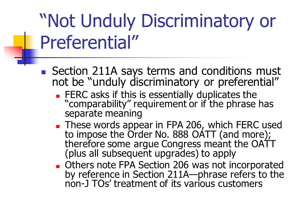 Not Unduly Discriminatory or Preferential Section 211A says terms and conditions must not be unduly discriminatory or preferential FERC asks if this is essentially duplicates the comparability requirement or if the phrase has separate meaning These words appear in FPA 206, which FERC used to impose the Order No.