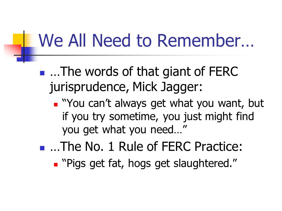 We All Need to Remember… …The words of that giant of FERC jurisprudence, Mick Jagger: You can't always get what you want, but if you try sometime, you just might find you get what you need… …The No.