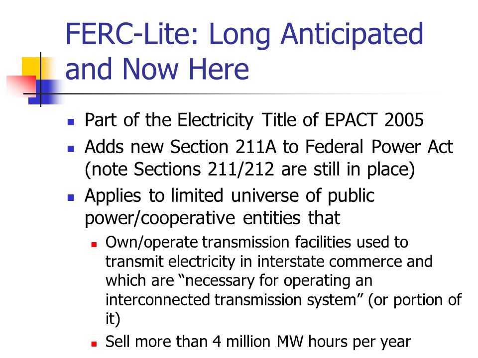 FERC-Lite: Long Anticipated and Now Here Part of the Electricity Title of EPACT 2005 Adds new Section 211A to Federal Power Act (note Sections 211/212 are still in place) Applies to limited universe of public power/cooperative entities that Own/operate transmission facilities used to transmit electricity in interstate commerce and which are necessary for operating an interconnected transmission system (or portion of it) Sell more than 4 million MW hours per year