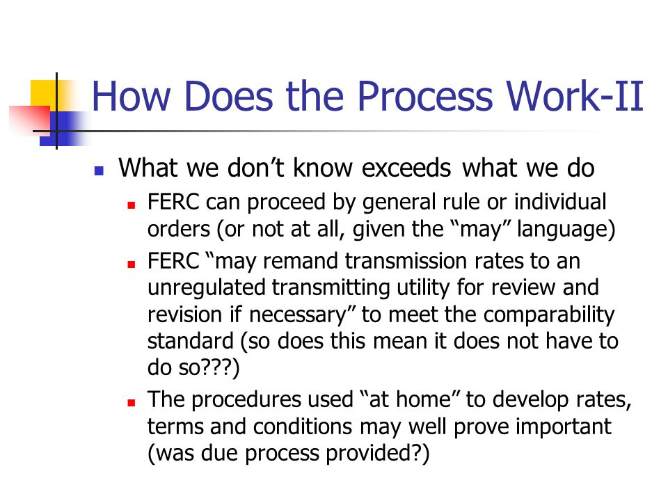 How Does the Process Work-II What we don't know exceeds what we do FERC can proceed by general rule or individual orders (or not at all, given the may language) FERC may remand transmission rates to an unregulated transmitting utility for review and revision if necessary to meet the comparability standard (so does this mean it does not have to do so???) The procedures used at home to develop rates, terms and conditions may well prove important (was due process provided?)
