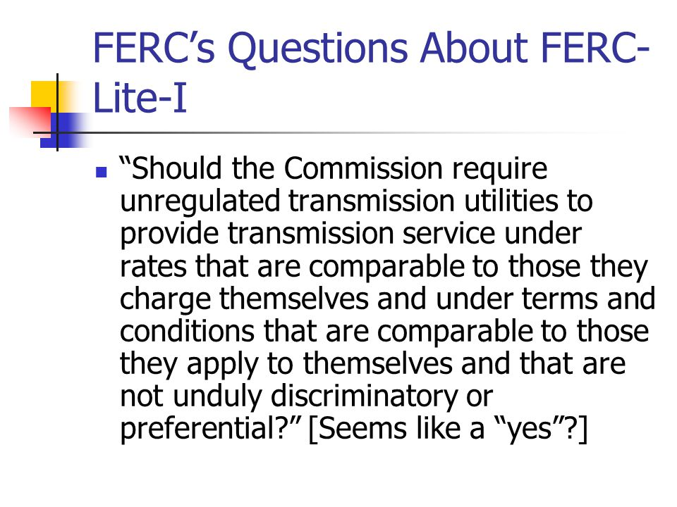 FERC's Questions About FERC- Lite-I Should the Commission require unregulated transmission utilities to provide transmission service under rates that are comparable to those they charge themselves and under terms and conditions that are comparable to those they apply to themselves and that are not unduly discriminatory or preferential? [Seems like a yes ?]