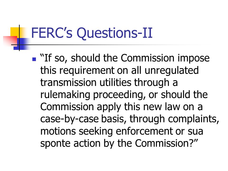 FERC's Questions-II If so, should the Commission impose this requirement on all unregulated transmission utilities through a rulemaking proceeding, or should the Commission apply this new law on a case-by-case basis, through complaints, motions seeking enforcement or sua sponte action by the Commission?
