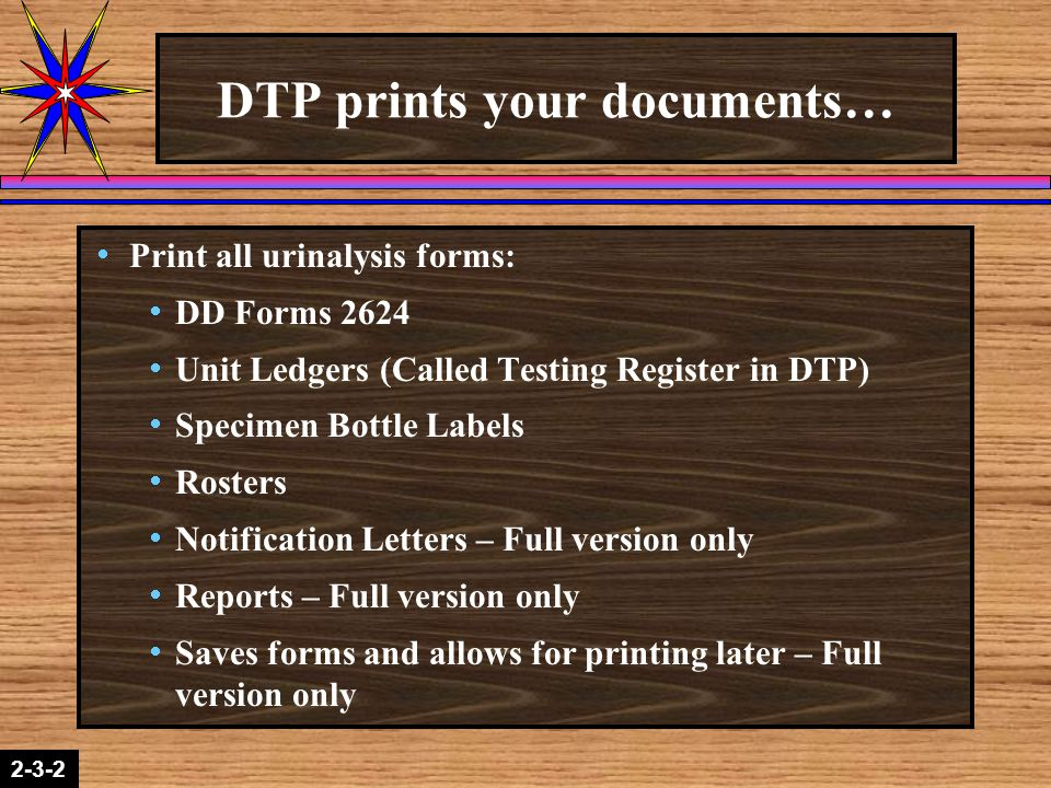2-1-22-3-2 DTP prints your documents…  Print all urinalysis forms:  DD Forms 2624  Unit Ledgers (Called Testing Register in DTP)  Specimen Bottle Labels  Rosters  Notification Letters – Full version only  Reports – Full version only  Saves forms and allows for printing later – Full version only