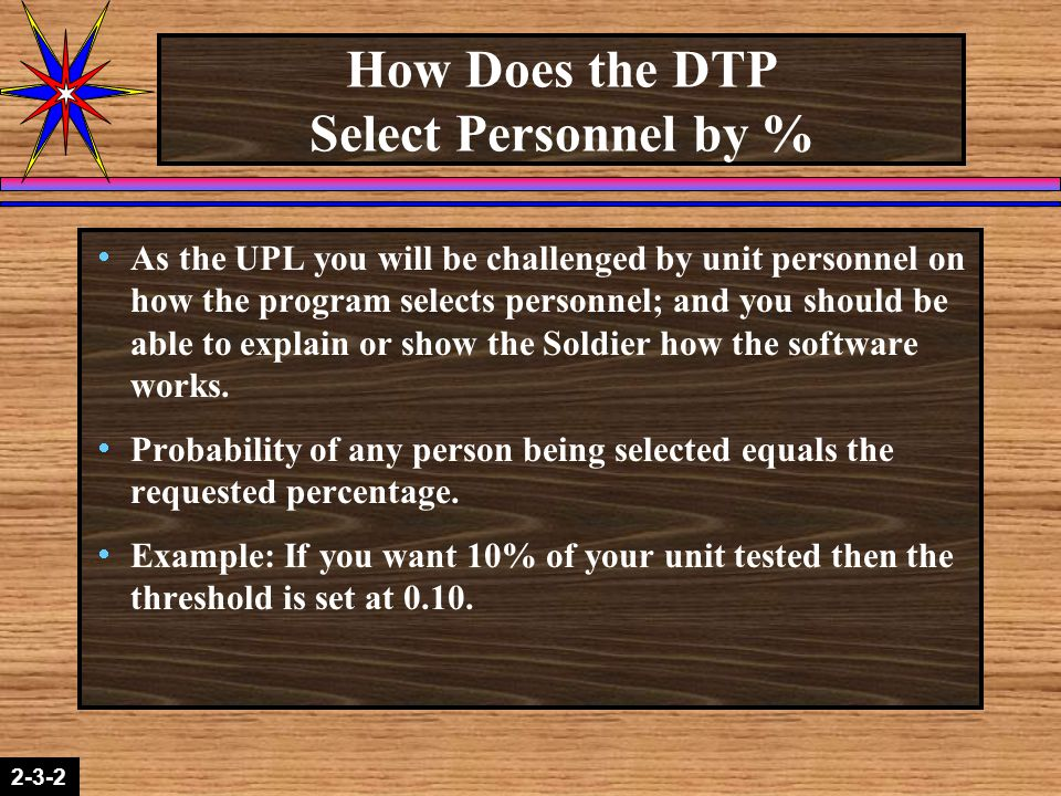 2-1-22-3-2 How Does the DTP Select Personnel by %  As the UPL you will be challenged by unit personnel on how the program selects personnel; and you should be able to explain or show the Soldier how the software works.