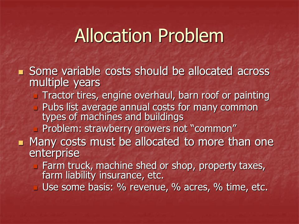 Allocation Problem Some variable costs should be allocated across multiple years Some variable costs should be allocated across multiple years Tractor tires, engine overhaul, barn roof or painting Tractor tires, engine overhaul, barn roof or painting Pubs list average annual costs for many common types of machines and buildings Pubs list average annual costs for many common types of machines and buildings Problem: strawberry growers not common Problem: strawberry growers not common Many costs must be allocated to more than one enterprise Many costs must be allocated to more than one enterprise Farm truck, machine shed or shop, property taxes, farm liability insurance, etc.