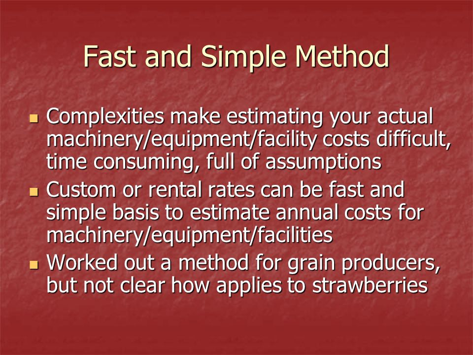 Fast and Simple Method Complexities make estimating your actual machinery/equipment/facility costs difficult, time consuming, full of assumptions Complexities make estimating your actual machinery/equipment/facility costs difficult, time consuming, full of assumptions Custom or rental rates can be fast and simple basis to estimate annual costs for machinery/equipment/facilities Custom or rental rates can be fast and simple basis to estimate annual costs for machinery/equipment/facilities Worked out a method for grain producers, but not clear how applies to strawberries Worked out a method for grain producers, but not clear how applies to strawberries