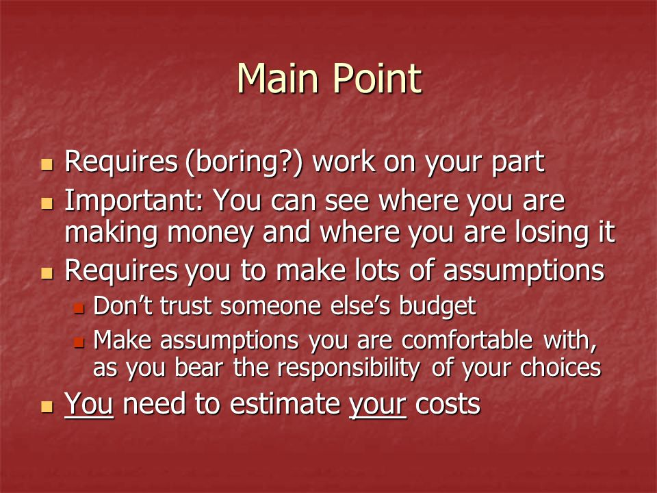 Main Point Requires (boring ) work on your part Requires (boring ) work on your part Important: You can see where you are making money and where you are losing it Important: You can see where you are making money and where you are losing it Requires you to make lots of assumptions Requires you to make lots of assumptions Don't trust someone else's budget Don't trust someone else's budget Make assumptions you are comfortable with, as you bear the responsibility of your choices Make assumptions you are comfortable with, as you bear the responsibility of your choices You need to estimate your costs You need to estimate your costs