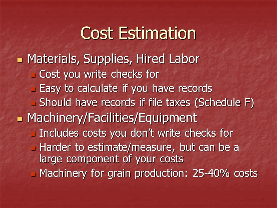 Cost Estimation Materials, Supplies, Hired Labor Materials, Supplies, Hired Labor Cost you write checks for Cost you write checks for Easy to calculate if you have records Easy to calculate if you have records Should have records if file taxes (Schedule F) Should have records if file taxes (Schedule F) Machinery/Facilities/Equipment Machinery/Facilities/Equipment Includes costs you don't write checks for Includes costs you don't write checks for Harder to estimate/measure, but can be a large component of your costs Harder to estimate/measure, but can be a large component of your costs Machinery for grain production: 25-40% costs Machinery for grain production: 25-40% costs