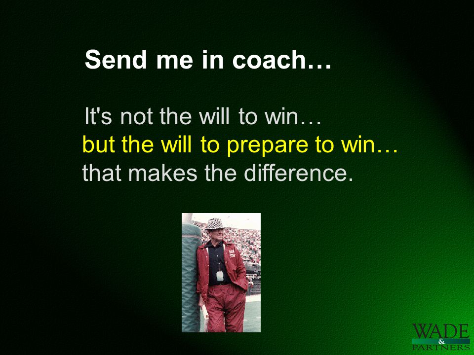 Send me in coach… It s not the will to win… but the will to prepare to win… that makes the difference.