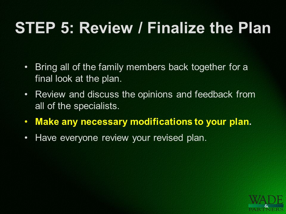 STEP 5: Review / Finalize the Plan Bring all of the family members back together for a final look at the plan.