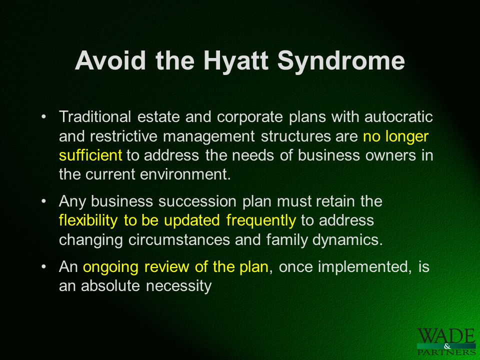 Avoid the Hyatt Syndrome Traditional estate and corporate plans with autocratic and restrictive management structures are no longer sufficient to address the needs of business owners in the current environment.