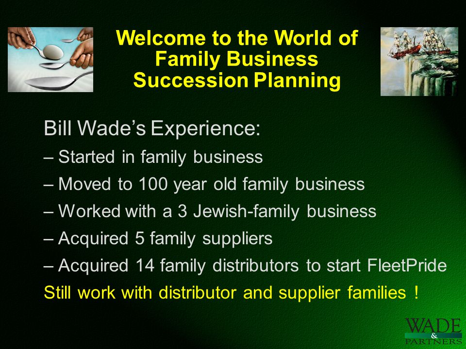 Welcome to the World of Family Business Succession Planning Bill Wade's Experience: –Started in family business –Moved to 100 year old family business –Worked with a 3 Jewish-family business –Acquired 5 family suppliers –Acquired 14 family distributors to start FleetPride Still work with distributor and supplier families !