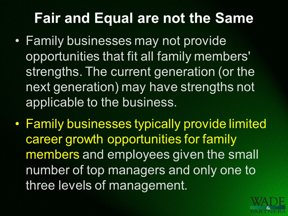 Fair and Equal are not the Same Family businesses may not provide opportunities that fit all family members strengths.