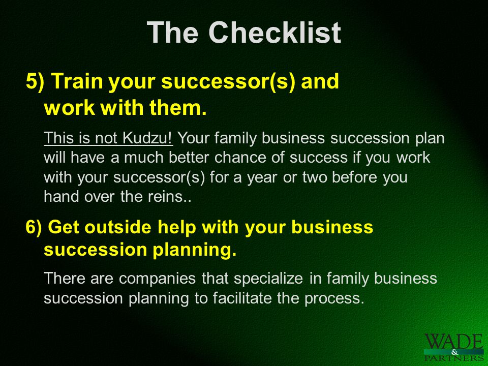 The Checklist 5) Train your successor(s) and work with them.