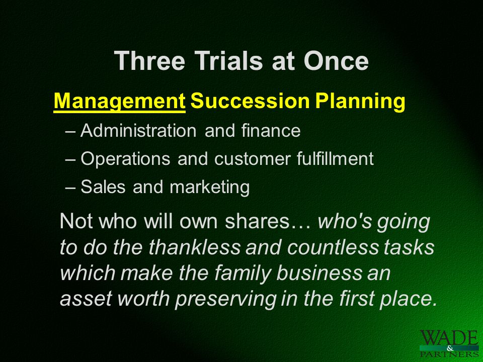 Three Trials at Once Management Succession Planning –Administration and finance –Operations and customer fulfillment –Sales and marketing Not who will own shares… who s going to do the thankless and countless tasks which make the family business an asset worth preserving in the first place.