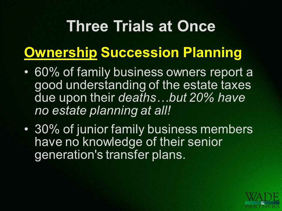 Three Trials at Once Ownership Succession Planning Most common areas of contention: Technical mistakes Planning in a vacuum Leaving business to the surviving spouse The challenge of treating children equitably