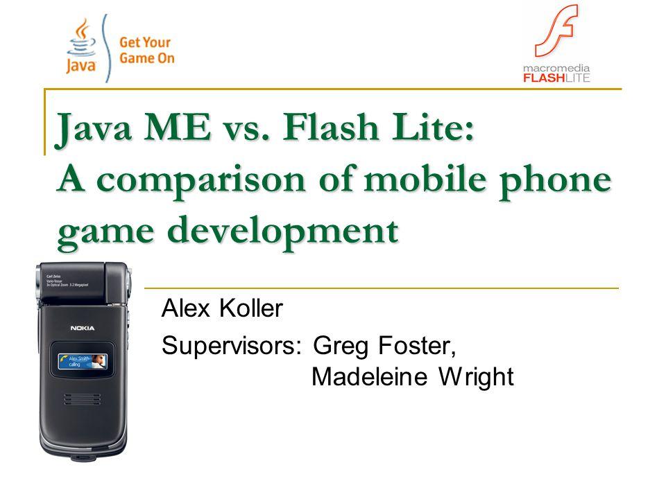 Java ME vs. Flash Lite: A comparison of mobile phone game development Alex Koller Supervisors: Greg Foster, Madeleine Wright
