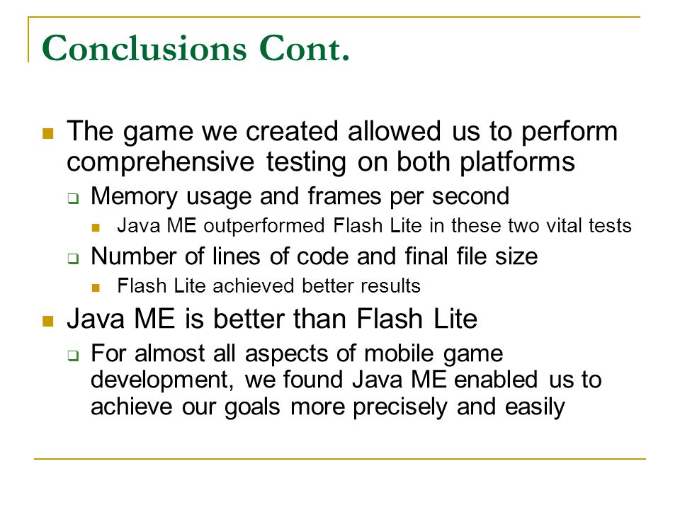 Conclusions Cont. The game we created allowed us to perform comprehensive testing on both platforms  Memory usage and frames per second Java ME outpe