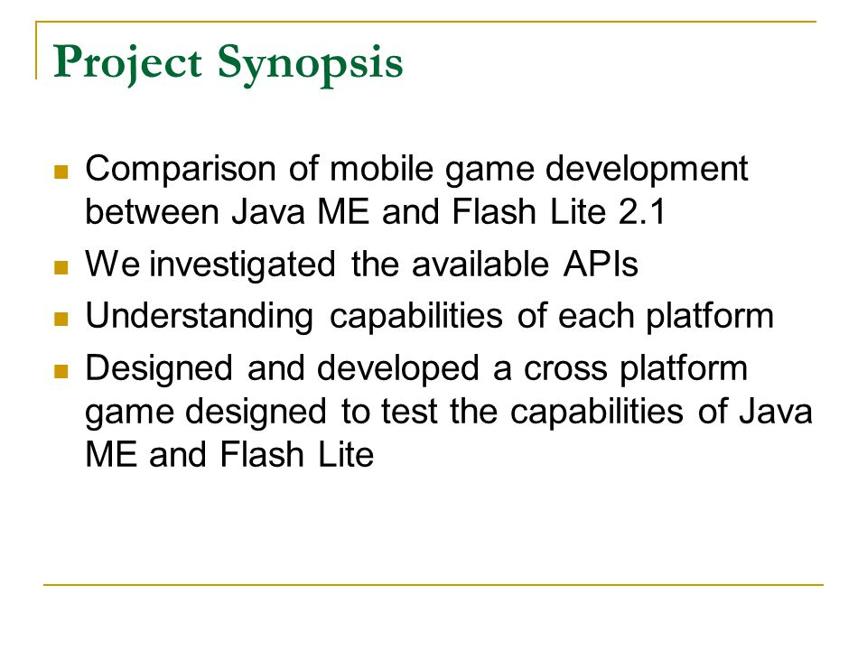 Project Synopsis Comparison of mobile game development between Java ME and Flash Lite 2.1 We investigated the available APIs Understanding capabilities of each platform Designed and developed a cross platform game designed to test the capabilities of Java ME and Flash Lite