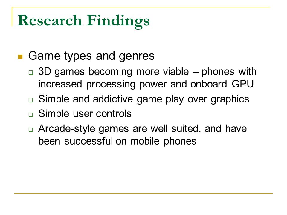 Research Findings Game types and genres  3D games becoming more viable – phones with increased processing power and onboard GPU  Simple and addictive game play over graphics  Simple user controls  Arcade-style games are well suited, and have been successful on mobile phones