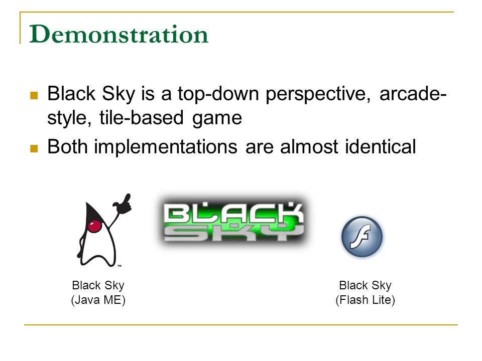 Demonstration Black Sky is a top-down perspective, arcade- style, tile-based game Both implementations are almost identical Black Sky (Java ME) Black Sky (Flash Lite)