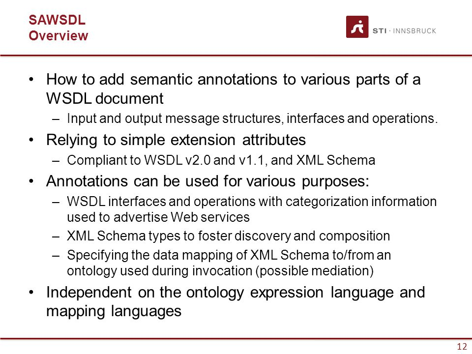 12 SAWSDL Overview How to add semantic annotations to various parts of a WSDL document –Input and output message structures, interfaces and operations.