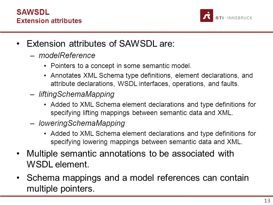 13 SAWSDL Extension attributes Extension attributes of SAWSDL are: –modelReference Pointers to a concept in some semantic model.