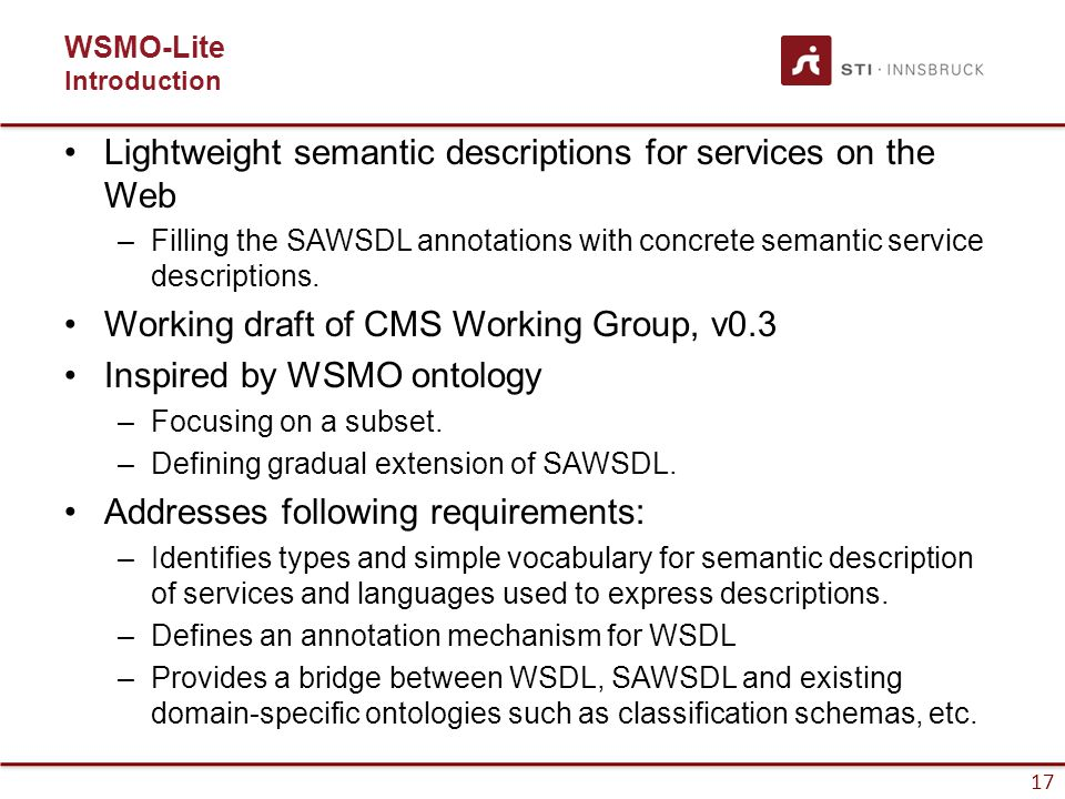 17 WSMO-Lite Introduction Lightweight semantic descriptions for services on the Web –Filling the SAWSDL annotations with concrete semantic service descriptions.