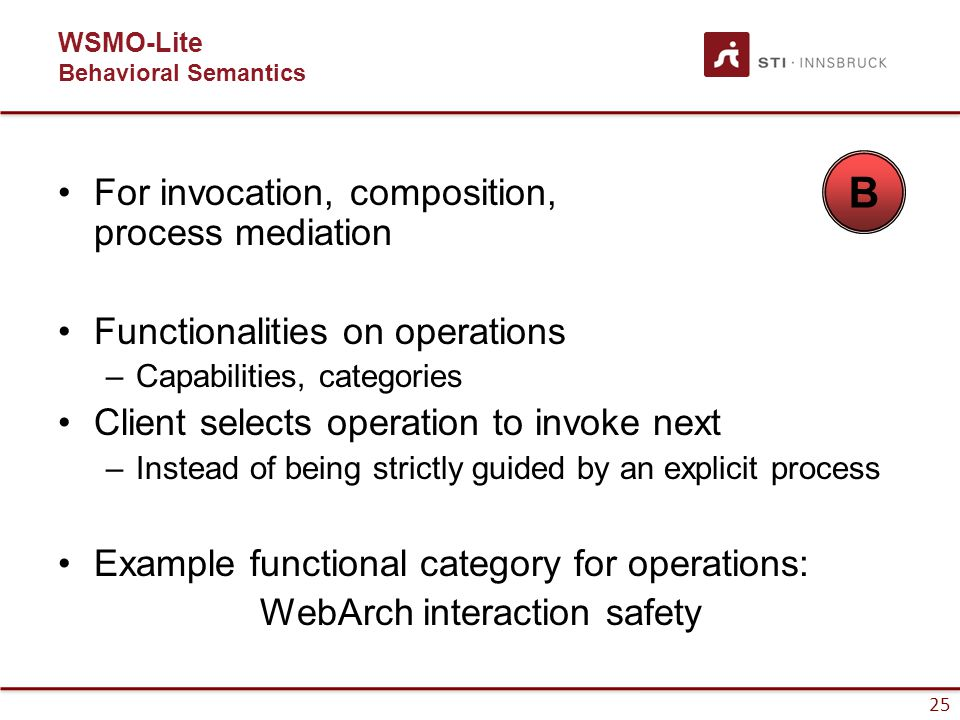 25 WSMO-Lite Behavioral Semantics For invocation, composition, process mediation Functionalities on operations –Capabilities, categories Client selects operation to invoke next –Instead of being strictly guided by an explicit process Example functional category for operations: WebArch interaction safety B