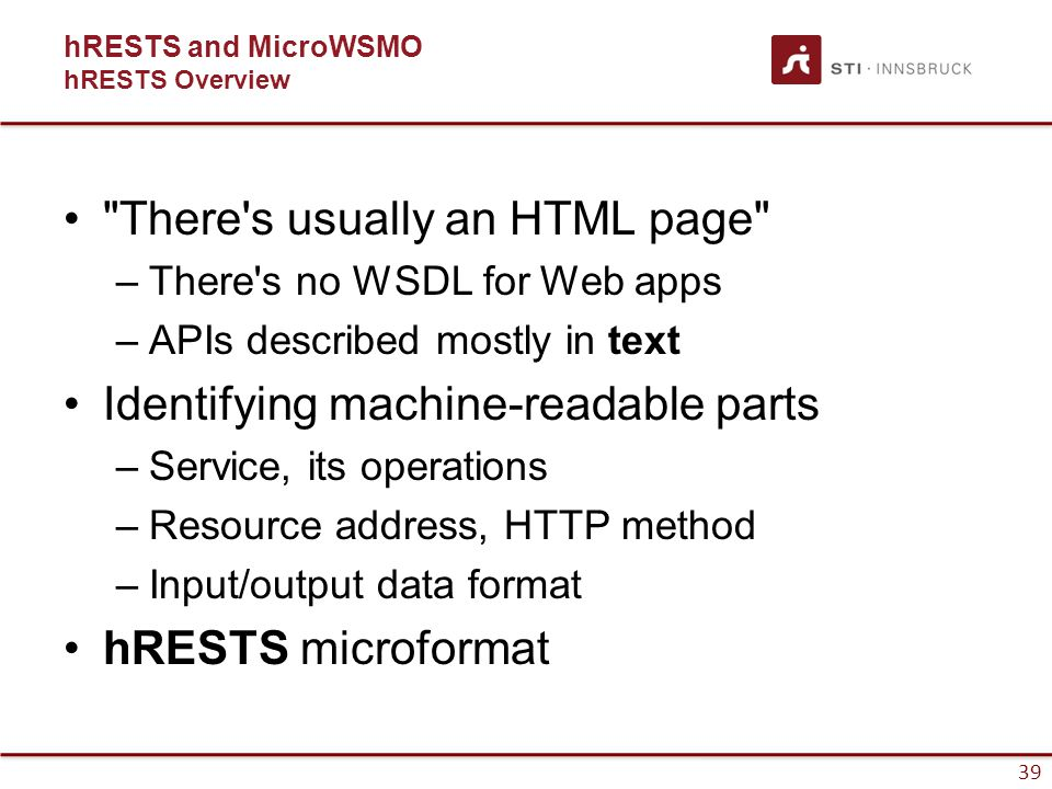 39 hRESTS and MicroWSMO hRESTS Overview There s usually an HTML page –There s no WSDL for Web apps –APIs described mostly in text Identifying machine-readable parts –Service, its operations –Resource address, HTTP method –Input/output data format hRESTS microformat